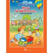 TATICULE, VREAU SA CALATORESC CU... Carte de colorat
