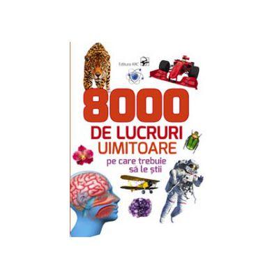 8000 DE LUCRURI UIMITOARE PE CARE TREBUIE SA LE STII