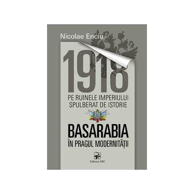 1918 pe ruinele imperiului spulberat de istorie. Basarabia în pragul modernității